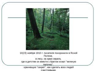 10(23) ноября 1910 г. писателя похоронили в Ясной Поляне, в лесу, на краю овр