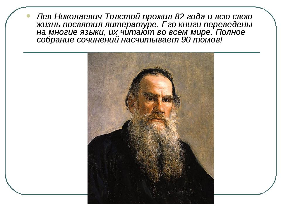 Лев Николаевич Толстой прожил 82 года и всю свою жизнь посвятил литературе. Е...