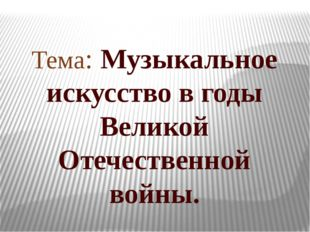 Тема: Музыкальное искусство в годы Великой Отечественной войны.