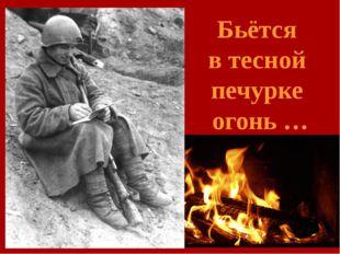 Бьётся в тесной печурке огонь …