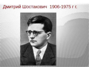 Дмитрий Шостакович 1906-1975 г г.