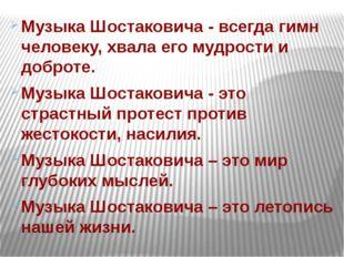 Музыка Шостаковича - всегда гимн человеку, хвала его мудрости и доброте. Музы