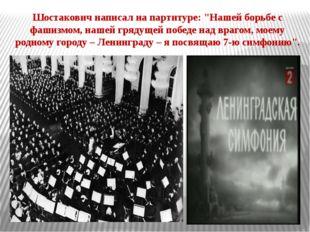 """Шостакович написал на партитуре: """"Нашей борьбе с фашизмом, нашей грядущей поб"""