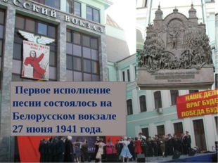 Первое исполнение песни состоялось на Белорусском вокзале 27 июня 1941 года.
