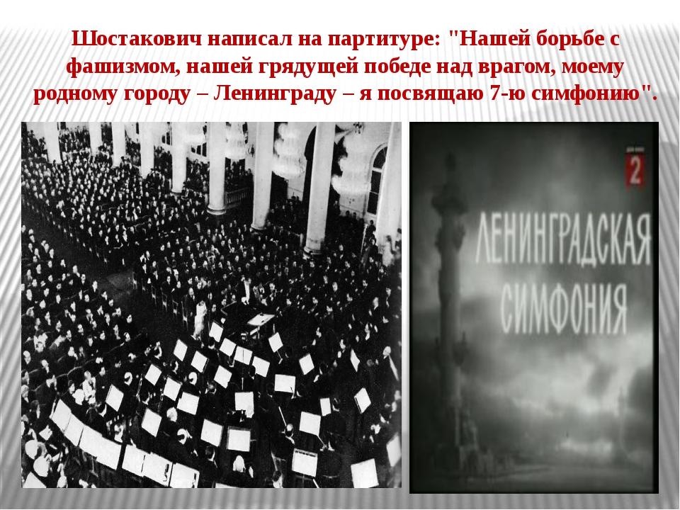 """Шостакович написал на партитуре: """"Нашей борьбе с фашизмом, нашей грядущей поб..."""