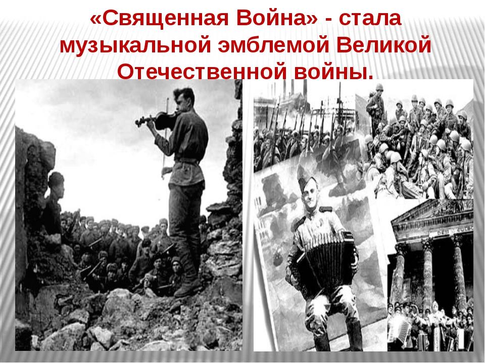 «Священная Война» - стала музыкальной эмблемой Великой Отечественной войны.