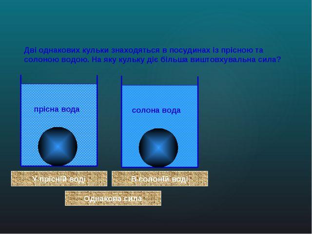 Дві однакових кульки знаходяться в посудинах із прісною та солоною водою. На...