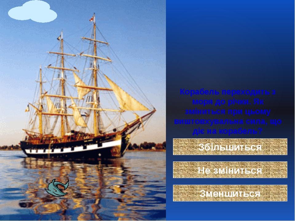 Корабель переходить з моря до річки. Як зміниться при цьому виштовхувальна си...