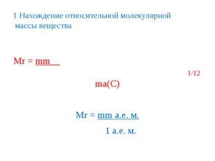 1 Нахождение относительной молекулярной массы вещества Мr = mm__ 1/12 ma(C) М