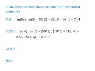 2 Вычисление массовых отношений в сложном веществе FeS m(Fe) : m(S) = 56:32 =