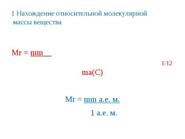 1 Нахождение относительной молекулярной массы вещества Мr = mm__ 1/12 ma(C) М...