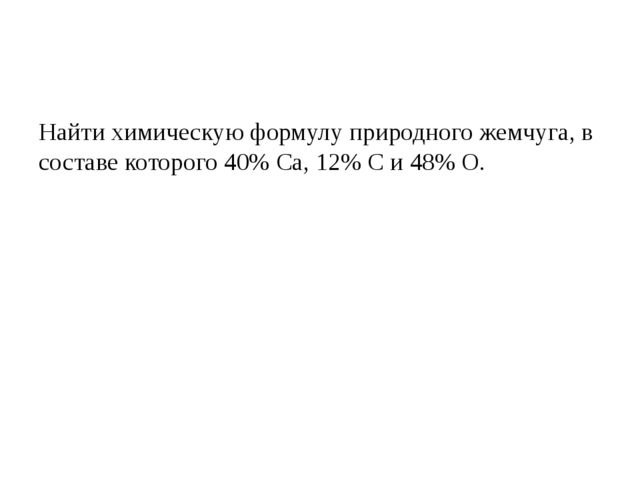 Найти химическую формулу природного жемчуга, в составе которого 40% Са, 12%...