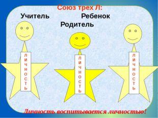 Союз трех Л: Учитель Ребенок Родитель Личность воспитывается личностью! Л И