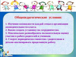 Общепедагогические условия: 1. Изучение возможности каждой семьи в организац