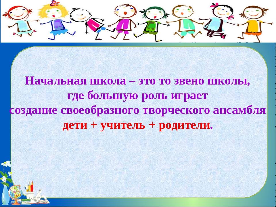 Начальная школа – это то звено школы, где большую роль играет создание своео...
