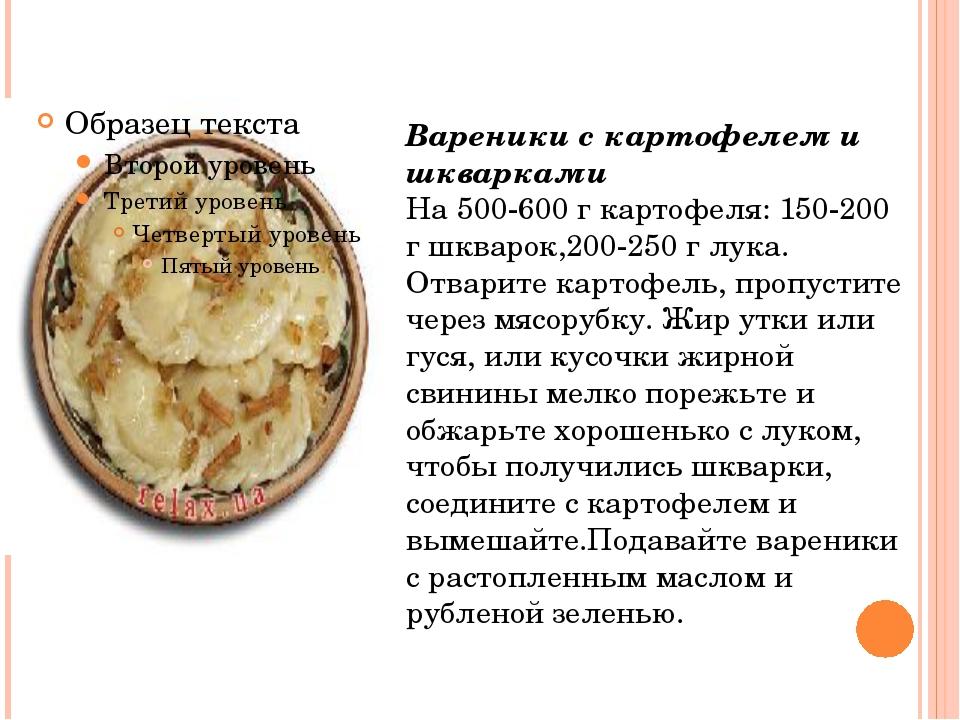 Вареники с картофелем и шкварками На 500-600 г картофеля: 150-200 г шкварок,2...