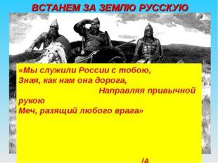 «Мы служили России с тобою, Зная, как нам она дорога, Направляя привычной рук