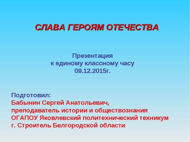 Презентация к единому классному часу 09.12.2015г. Подготовил: Бабынин Сергей...