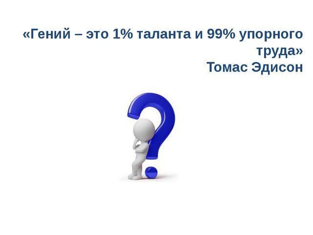 «Гений – это 1% таланта и 99% упорного труда» Томас Эдисон