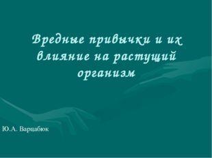 Вредные привычки и их влияние на растущий организм Ю.А. Варцабюк