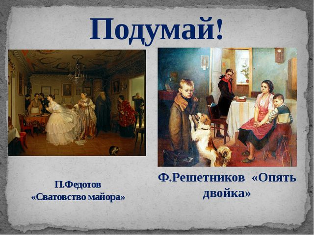 Подумай! П.Федотов «Сватовство майора» Ф.Решетников «Опять двойка»