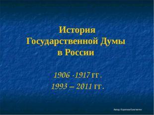История Государственной Думы в России 1906 -1917 гг. 1993 – 2011 гг. Автор: К