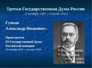 Третья Государственная Дума России (1 ноября 1907 – 2 июня 1911) Гучков Алекс