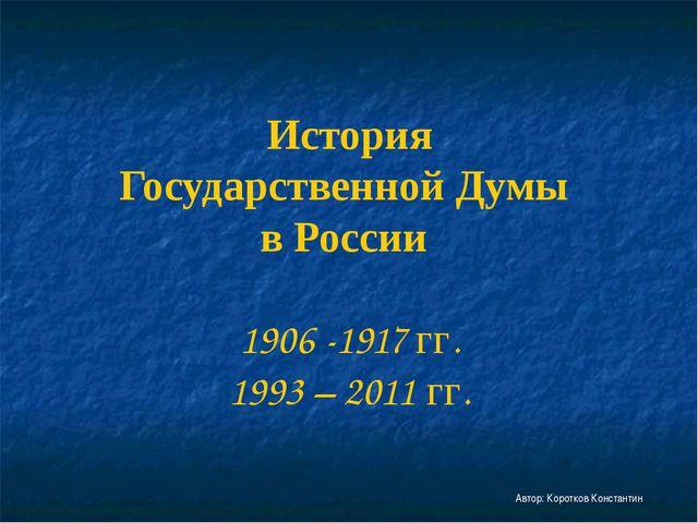 История Государственной Думы в России 1906 -1917 гг. 1993 – 2011 гг. Автор: К...