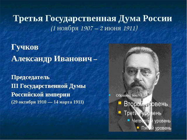 Третья Государственная Дума России (1 ноября 1907 – 2 июня 1911) Гучков Алекс...