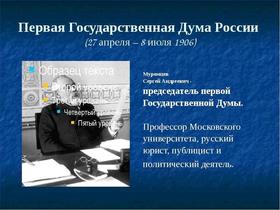 Первая Государственная Дума России (27 апреля – 8 июля 1906) Муромцев Сергей...