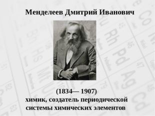(1834— 1907) химик, создатель периодической системы химических элементов Мен