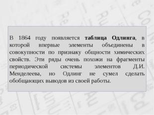 В 1864 году появляется таблица Одлинга, в которой впервые элементы объединены