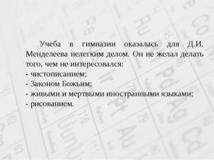 Учеба в гимназии оказалась для Д.И. Менделеева нелегким делом. Он не желал д