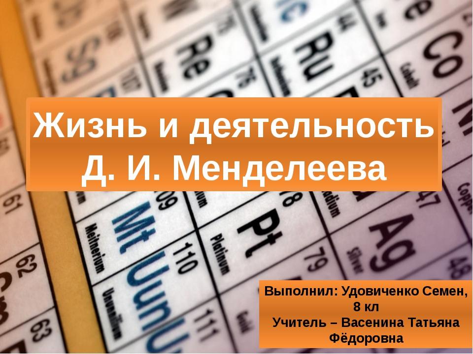 Жизнь и деятельность Д. И. Менделеева Выполнил: Удовиченко Семен, 8 кл Учител...