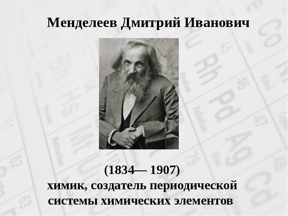 (1834— 1907) химик, создатель периодической системы химических элементов Мен...