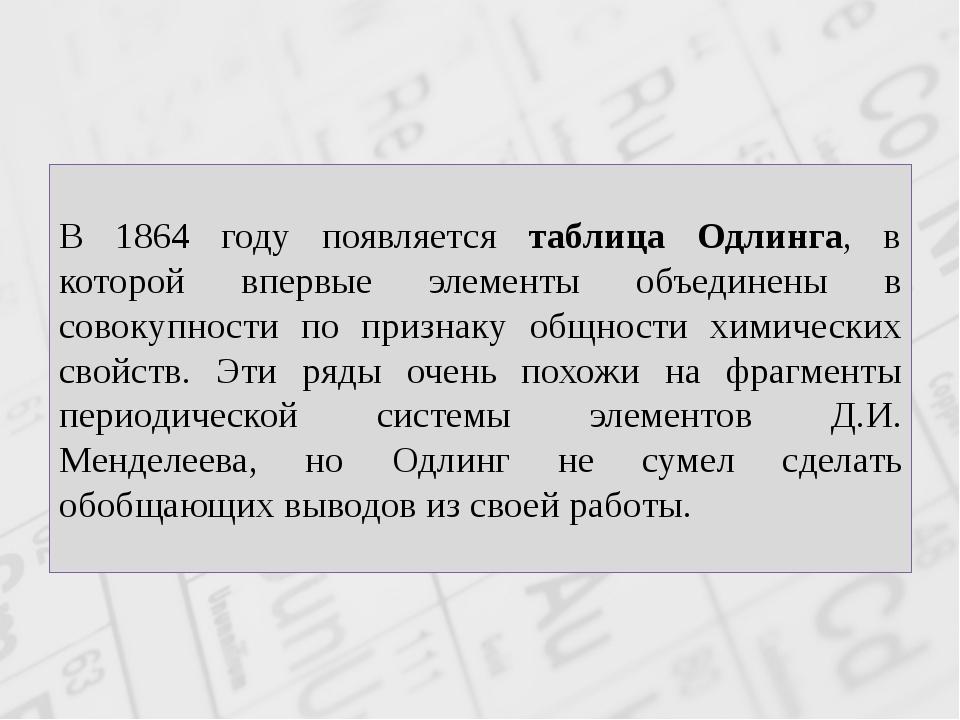 В 1864 году появляется таблица Одлинга, в которой впервые элементы объединены...