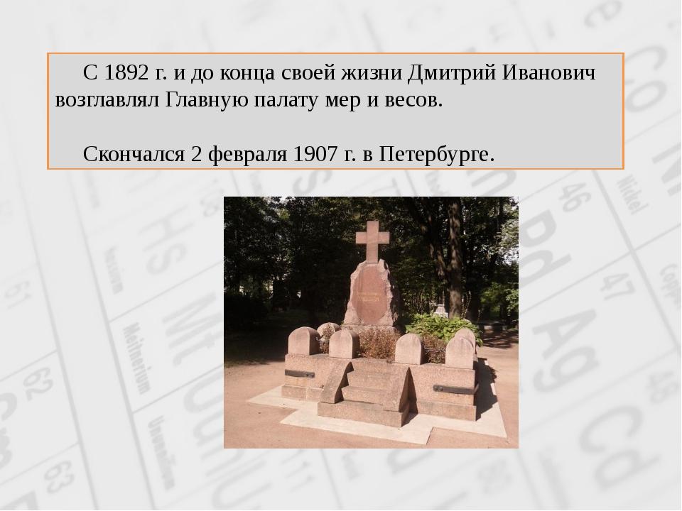 С 1892 г. и до конца своей жизни Дмитрий Иванович возглавлял Главную палату...