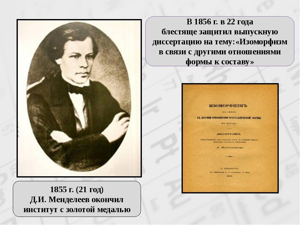 1855г.(21год) Д.И. Менделеев окончил институт с золотоймедалью В 1856 г....
