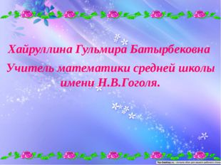 Хайруллина Гульмира Батырбековна Учитель математики средней школы имени Н.В.Г