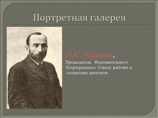 Н.С.Чхеидзе, Председатель Исполнительного Петроградского Совета рабочих и сол