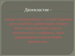 Двоевластие - режим одновременного сосуществования двух властей в одной стран