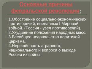Основные причины февральской революции: 1.Обострение социально-экономических