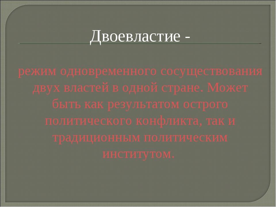 Двоевластие - режим одновременного сосуществования двух властей в одной стран...