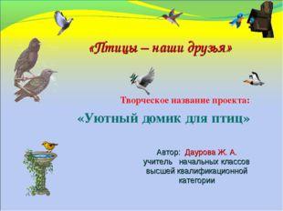 Творческое название проекта: «Уютный домик для птиц» Автор: Даурова Ж. А. учи