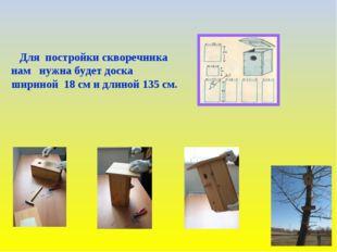 Для постройки скворечника нам нужна будет доска шириной 18 см и длиной 135 см.