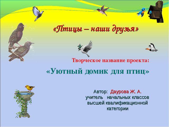 Творческое название проекта: «Уютный домик для птиц» Автор: Даурова Ж. А. учи...