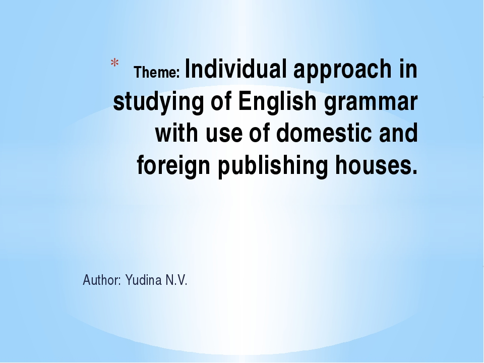 Author: Yudina N.V. Theme: Individual approach in studying of English grammar...