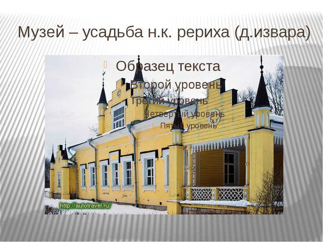 Музей – усадьба н.к. рериха (д.извара)