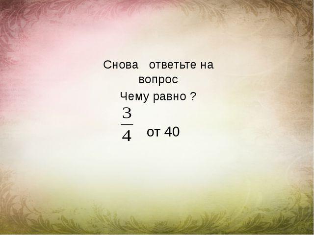 Снова ответьте на вопрос Чему равно ? от 40