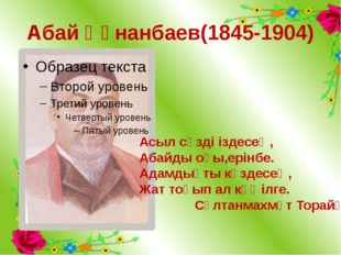 Абай Құнанбаев(1845-1904) Асыл сөзді іздесең, Абайды оқы,ерінбе. Адамдықты кө